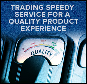 Trading Speedy Service For A Quality Product Experience